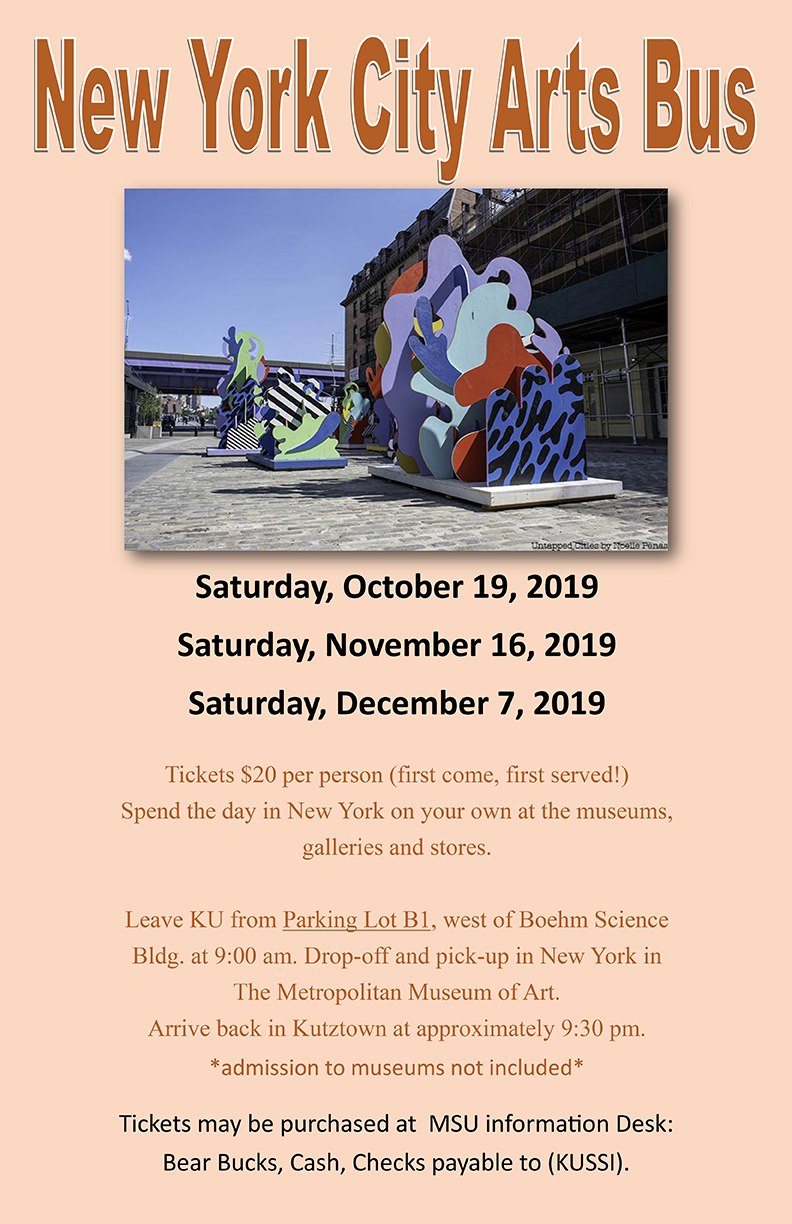 NEW YORK CITY ARTS BUSES  Saturday, October 19  Saturday, November 16  Saturday, December 7     TICKETS $20.00 PER PERSON (first come, first served!)  Spend the day in NYC on your own at the museums, galleries and stores!     Leave from Parking Lot B1, west of Boehm Science Building at 9:00am.  Drop off and pick-up in New York at The Metropolitan Museum of Art.  Arrive back in Kutztown at approximately 9:30pm.  Tickets may be purchased at MSU Information Desk: bear bucks, cash, checks payable to KUSSI.     Transportation provided by Klein Transportation Company