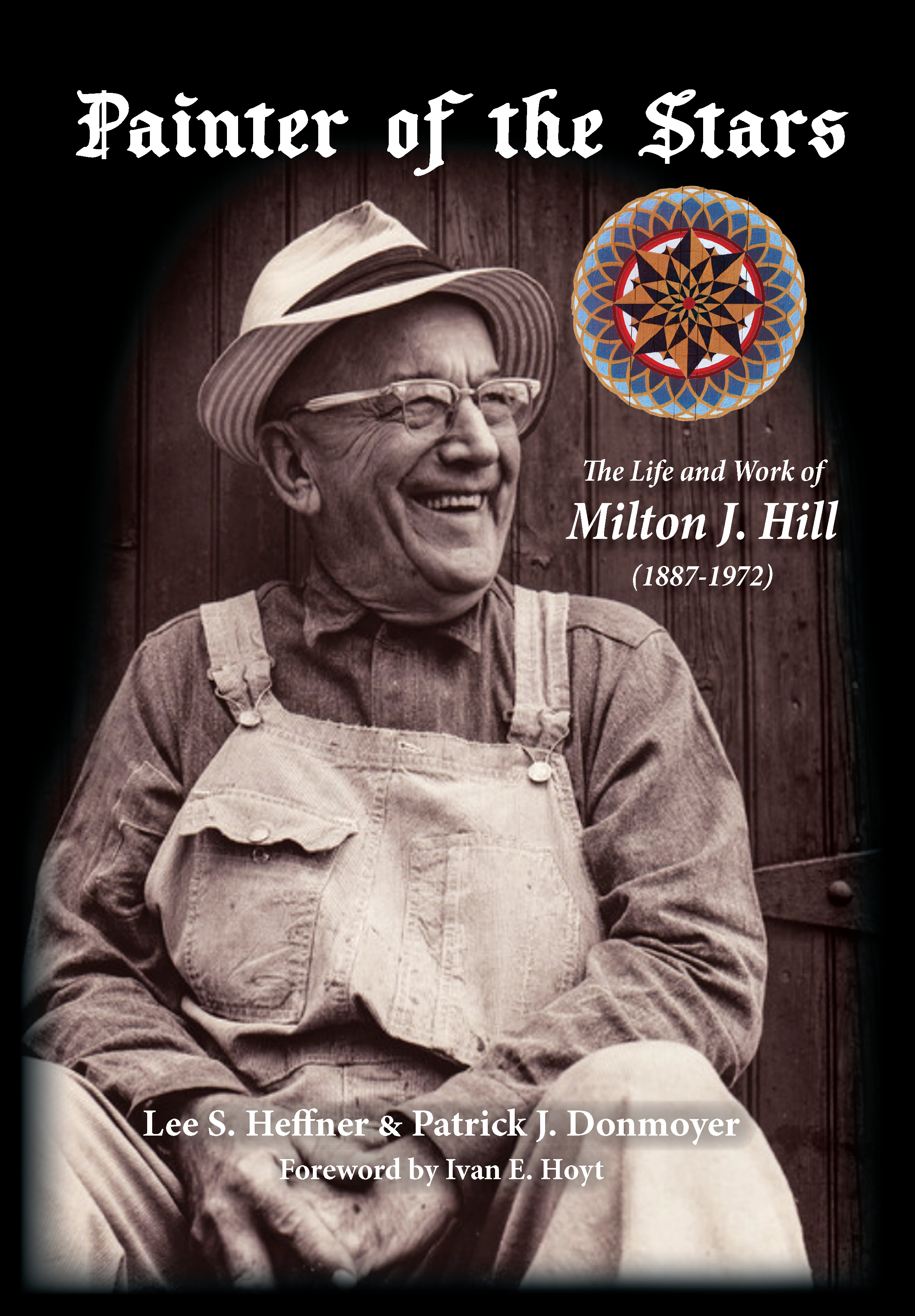 "Front Cover: ""Painter of the Stars: The Life and Work of Milton J. Hill (1887-1972) by Lee S. Heffner & Patrick Donmoyer."" Is an image of a man in overalls sitting with hands clasped. He has a brimed hat and is smiling."