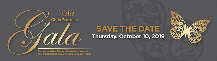 2019 ChildPromise Gala. Save The Date. Thursday, October 10, 2019. Raising funds for higher education scholarships and credentialing opportunities for foster youth.